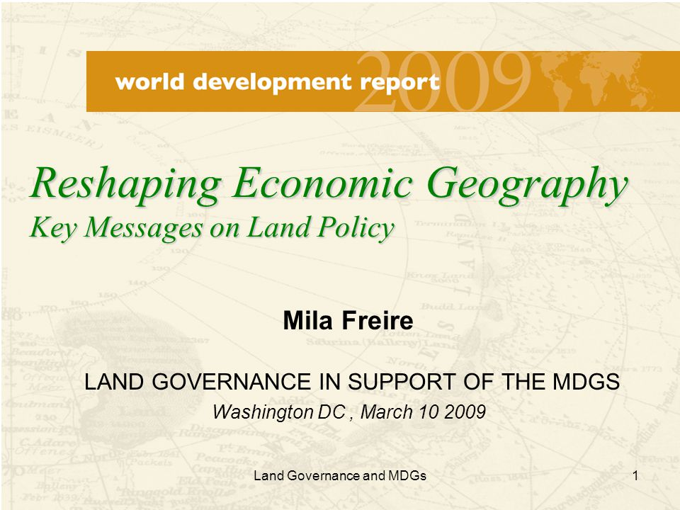 1 Mila Freire LAND GOVERNANCE IN SUPPORT OF THE MDGS Washington DC, March 10 2009 Reshaping Economic Geography Key Messages on Land Policy Land Governance and MDGs