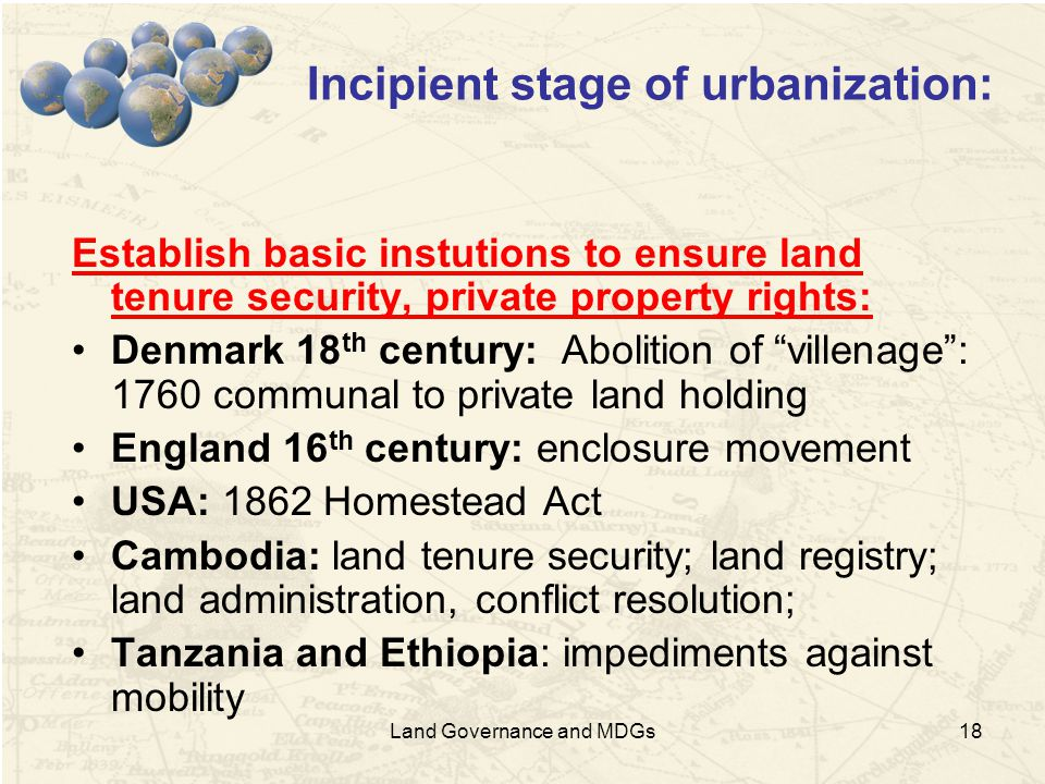 18 Incipient stage of urbanization: Establish basic instutions to ensure land tenure security, private property rights: Denmark 18 th century: Abolition of villenage : 1760 communal to private land holding England 16 th century: enclosure movement USA: 1862 Homestead Act Cambodia: land tenure security; land registry; land administration, conflict resolution; Tanzania and Ethiopia: impediments against mobility Land Governance and MDGs