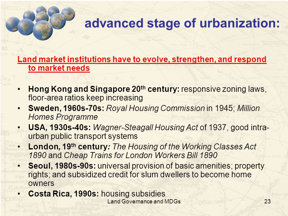 23 advanced stage of urbanization: Land market institutions have to evolve, strengthen, and respond to market needs Hong Kong and Singapore 20 th century: responsive zoning laws, floor-area ratios keep increasing Sweden, 1960s-70s: Royal Housing Commission in 1945; Million Homes Programme USA, 1930s-40s: Wagner-Steagall Housing Act of 1937, good intra- urban public transport systems London, 19 th century: The Housing of the Working Classes Act 1890 and Cheap Trains for London Workers Bill 1890 Seoul, 1980s-90s: universal provision of basic amenities; property rights; and subsidized credit for slum dwellers to become home owners Costa Rica, 1990s: housing subsidies Land Governance and MDGs