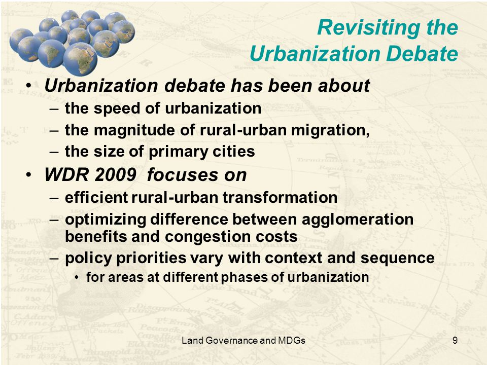 9 Revisiting the Urbanization Debate Urbanization debate has been about –the speed of urbanization –the magnitude of rural-urban migration, –the size of primary cities WDR 2009 focuses on –efficient rural-urban transformation –optimizing difference between agglomeration benefits and congestion costs –policy priorities vary with context and sequence for areas at different phases of urbanization Land Governance and MDGs