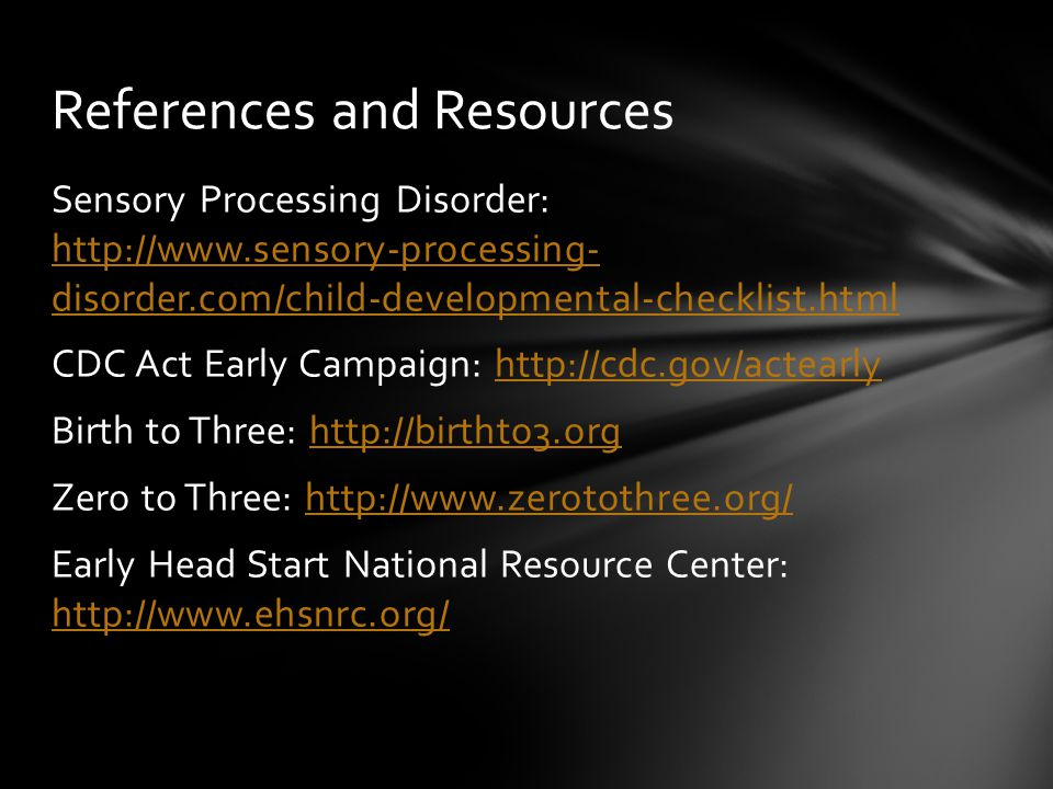 References and Resources Sensory Processing Disorder: http://www.sensory-processing- disorder.com/child-developmental-checklist.html http://www.sensory-processing- disorder.com/child-developmental-checklist.html CDC Act Early Campaign: http://cdc.gov/actearlyhttp://cdc.gov/actearly Birth to Three: http://birthto3.orghttp://birthto3.org Zero to Three: http://www.zerotothree.org/http://www.zerotothree.org/ Early Head Start National Resource Center: http://www.ehsnrc.org/ http://www.ehsnrc.org/