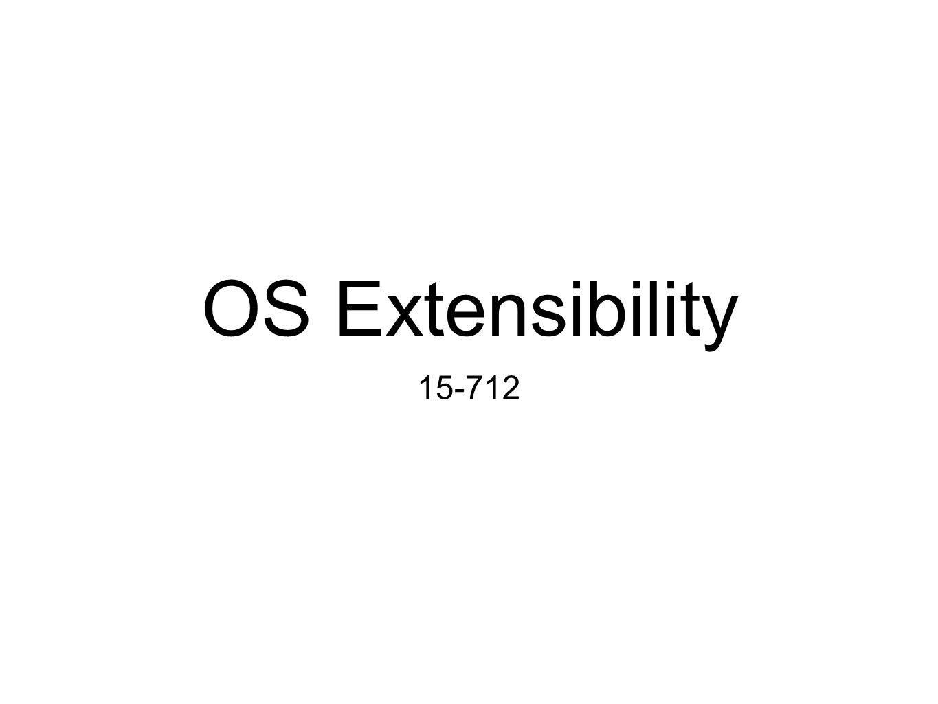 OS Extensibility 15-712
