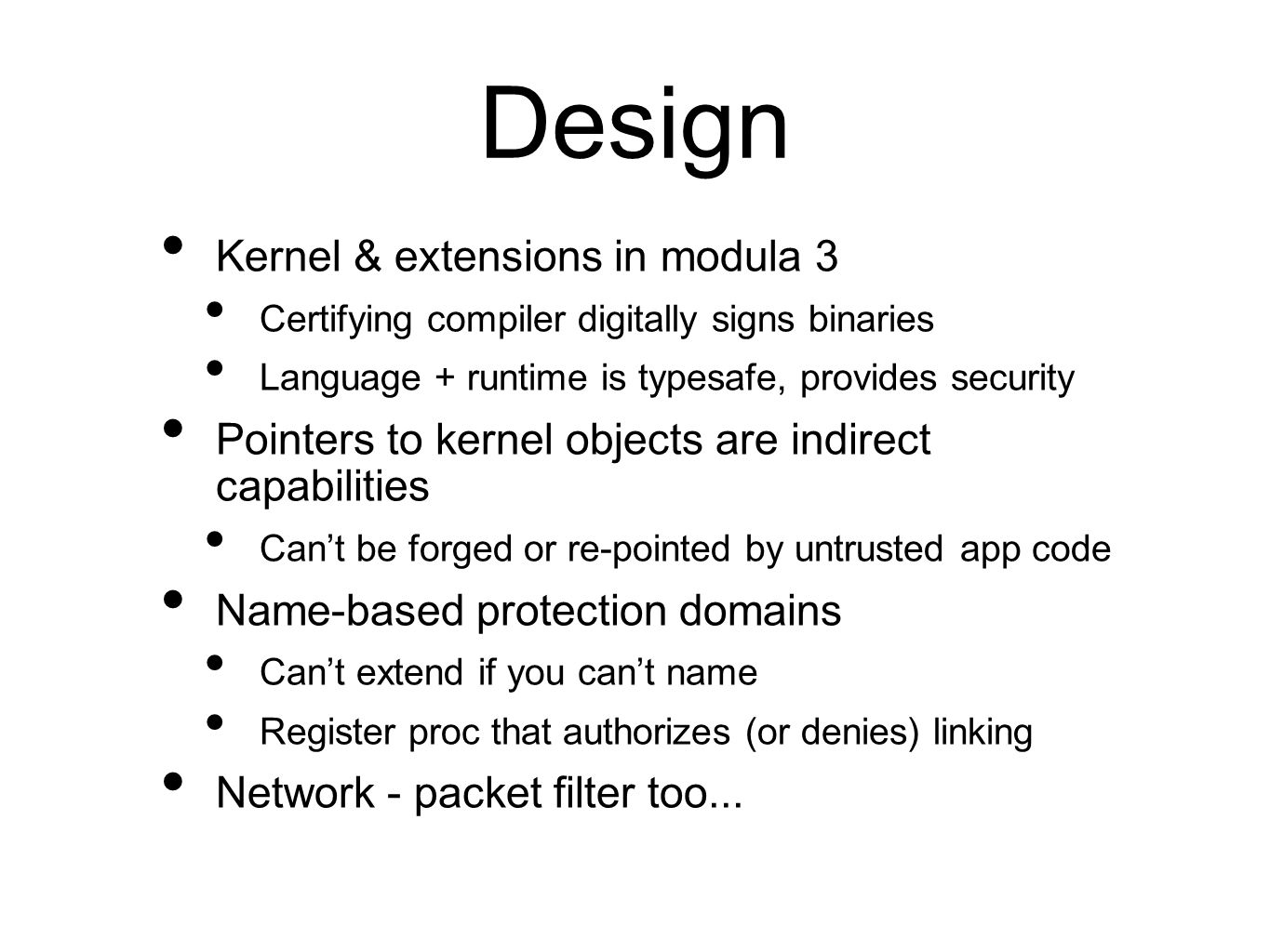 Design Kernel & extensions in modula 3 Certifying compiler digitally signs binaries Language + runtime is typesafe, provides security Pointers to kernel objects are indirect capabilities Can't be forged or re-pointed by untrusted app code Name-based protection domains Can't extend if you can't name Register proc that authorizes (or denies) linking Network - packet filter too...