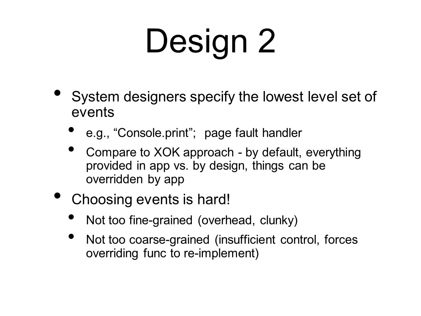 Design 2 System designers specify the lowest level set of events e.g., Console.print ; page fault handler Compare to XOK approach - by default, everything provided in app vs.