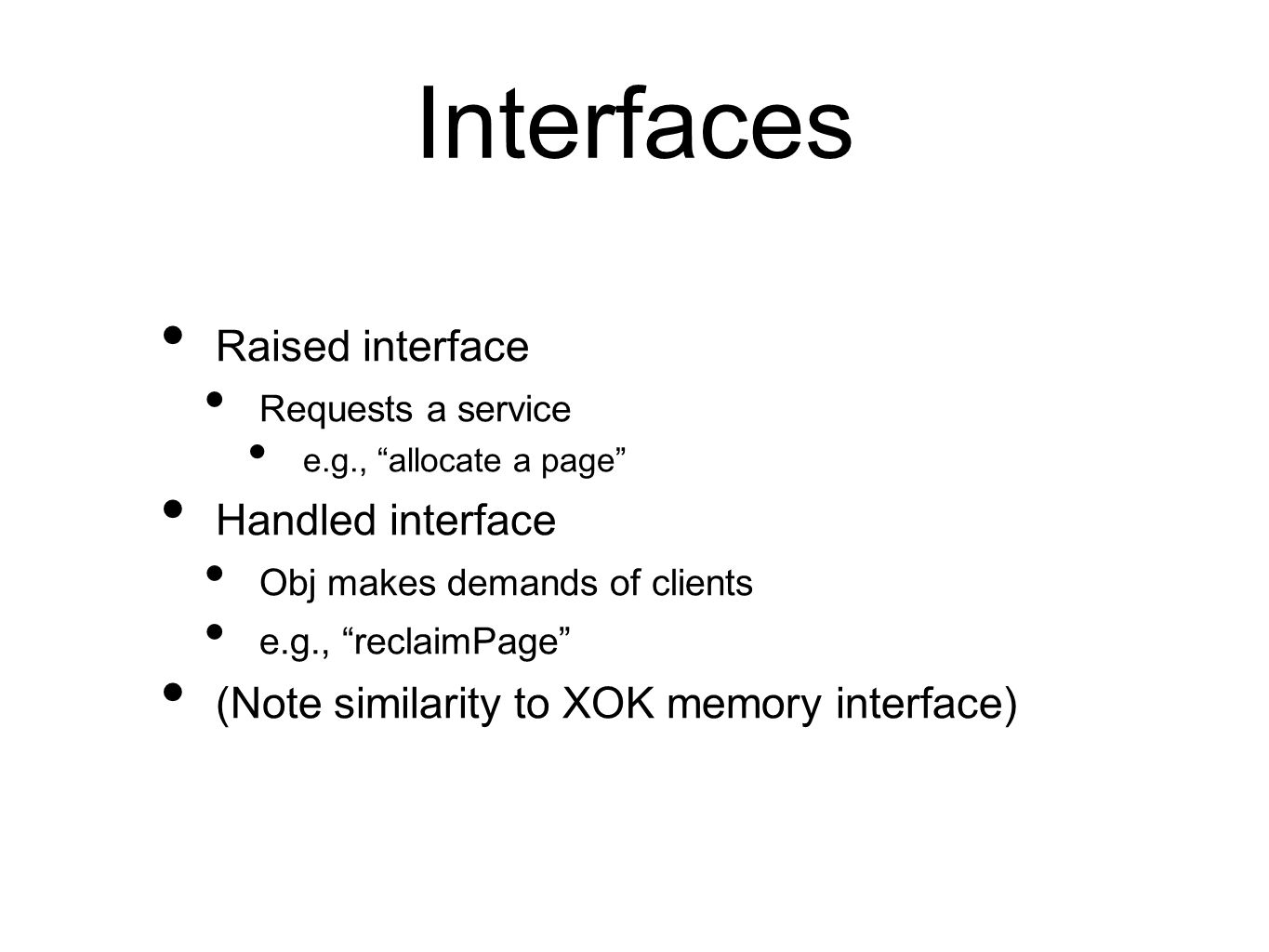 Interfaces Raised interface Requests a service e.g., allocate a page Handled interface Obj makes demands of clients e.g., reclaimPage (Note similarity to XOK memory interface)