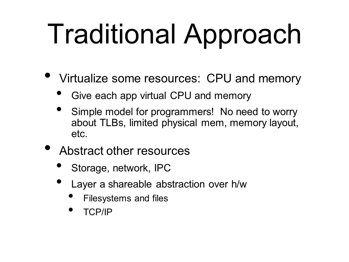 Traditional Approach Virtualize some resources: CPU and memory Give each app virtual CPU and memory Simple model for programmers.