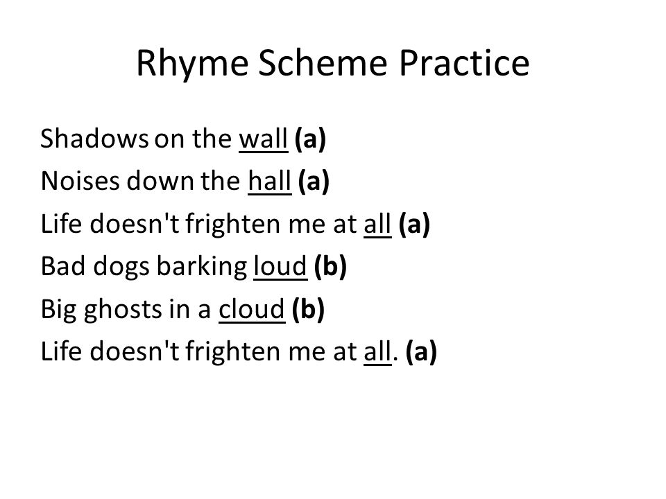 Rhyme Scheme Practice Shadows on the wall (a) Noises down the hall (a) Life doesn t frighten me at all (a) Bad dogs barking loud (b) Big ghosts in a cloud (b) Life doesn t frighten me at all.