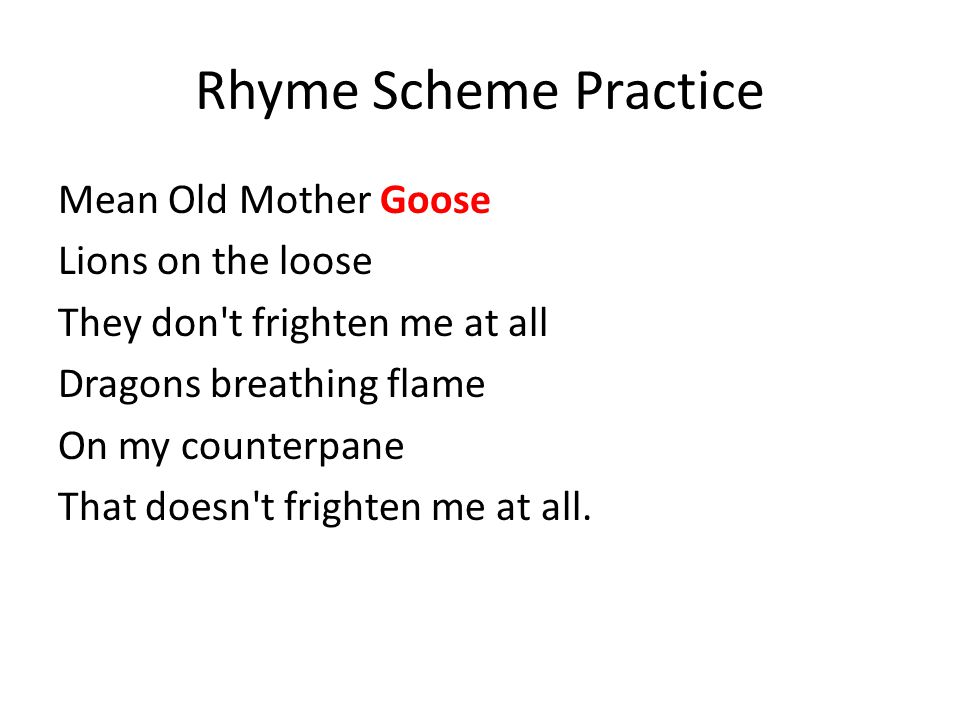Rhyme Scheme Practice Mean Old Mother Goose Lions on the loose They don t frighten me at all Dragons breathing flame On my counterpane That doesn t frighten me at all.