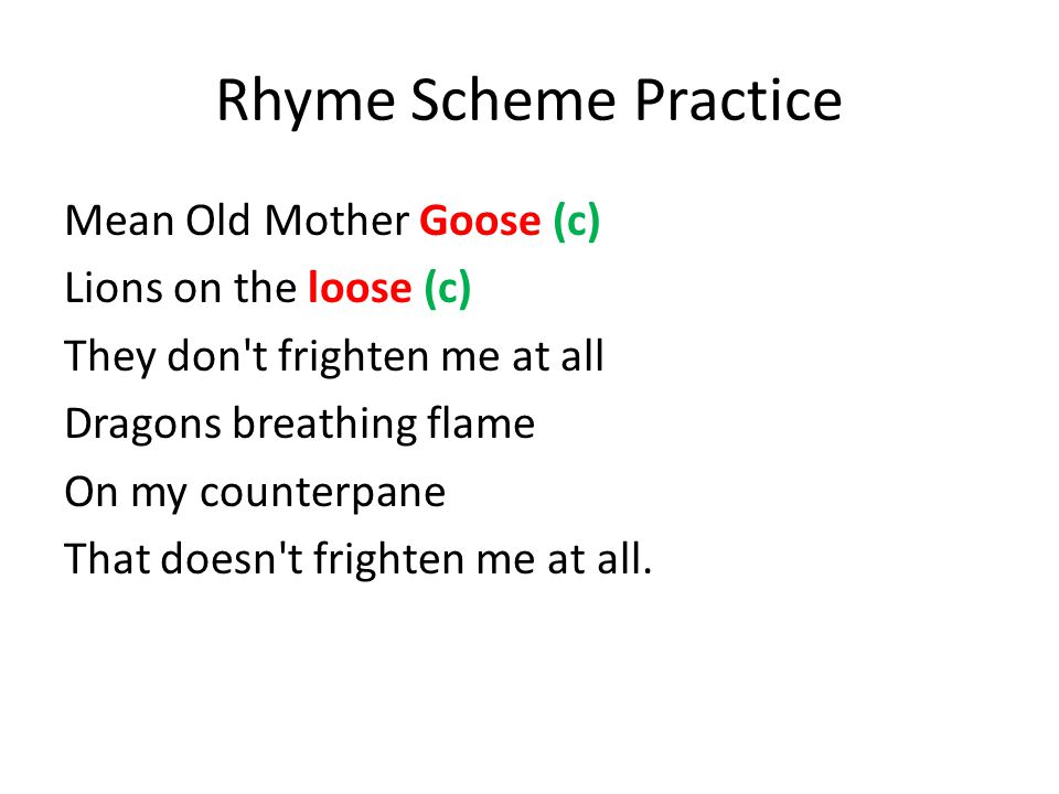 Rhyme Scheme Practice Mean Old Mother Goose (c) Lions on the loose (c) They don t frighten me at all Dragons breathing flame On my counterpane That doesn t frighten me at all.