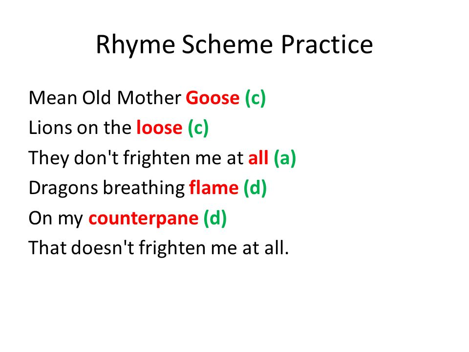 Rhyme Scheme Practice Mean Old Mother Goose (c) Lions on the loose (c) They don t frighten me at all (a) Dragons breathing flame (d) On my counterpane (d) That doesn t frighten me at all.