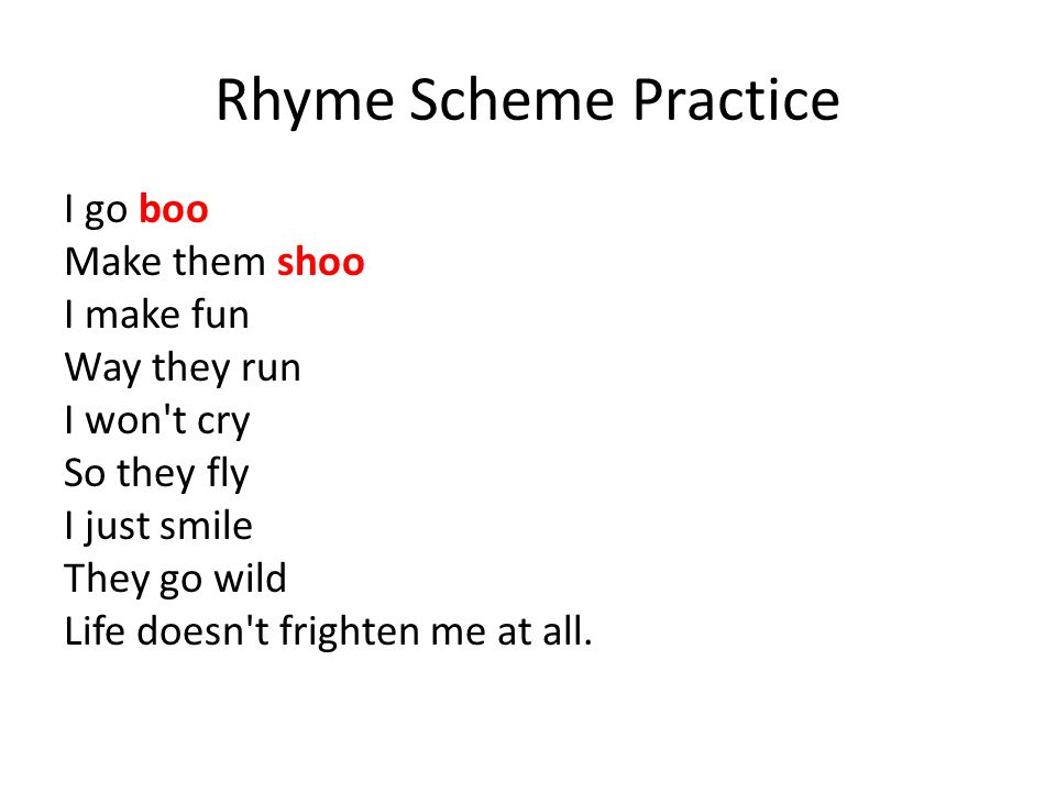 Rhyme Scheme Practice I go boo Make them shoo I make fun Way they run I won t cry So they fly I just smile They go wild Life doesn t frighten me at all.