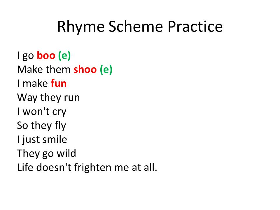 Rhyme Scheme Practice I go boo (e) Make them shoo (e) I make fun Way they run I won t cry So they fly I just smile They go wild Life doesn t frighten me at all.