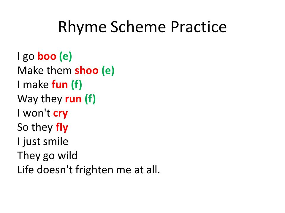 Rhyme Scheme Practice I go boo (e) Make them shoo (e) I make fun (f) Way they run (f) I won t cry So they fly I just smile They go wild Life doesn t frighten me at all.