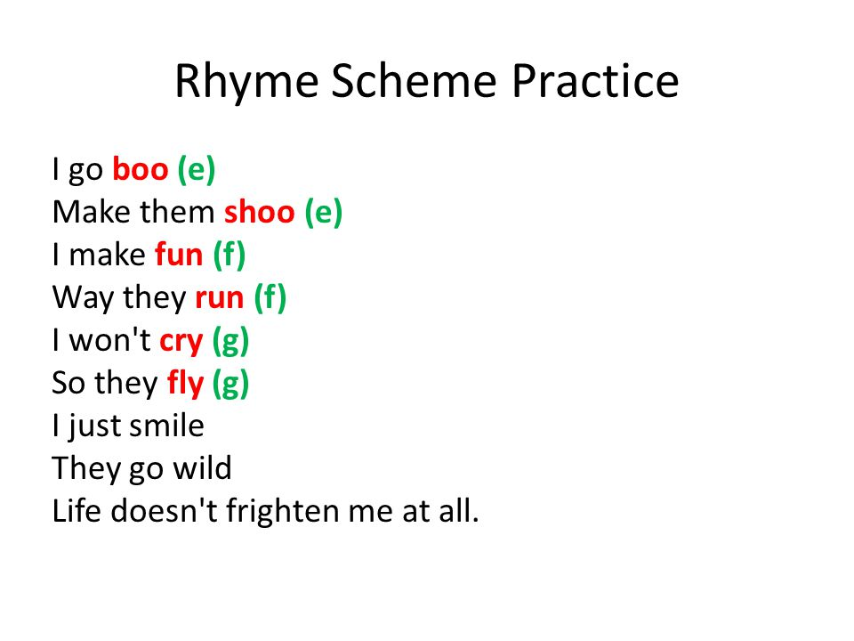 Rhyme Scheme Practice I go boo (e) Make them shoo (e) I make fun (f) Way they run (f) I won t cry (g) So they fly (g) I just smile They go wild Life doesn t frighten me at all.