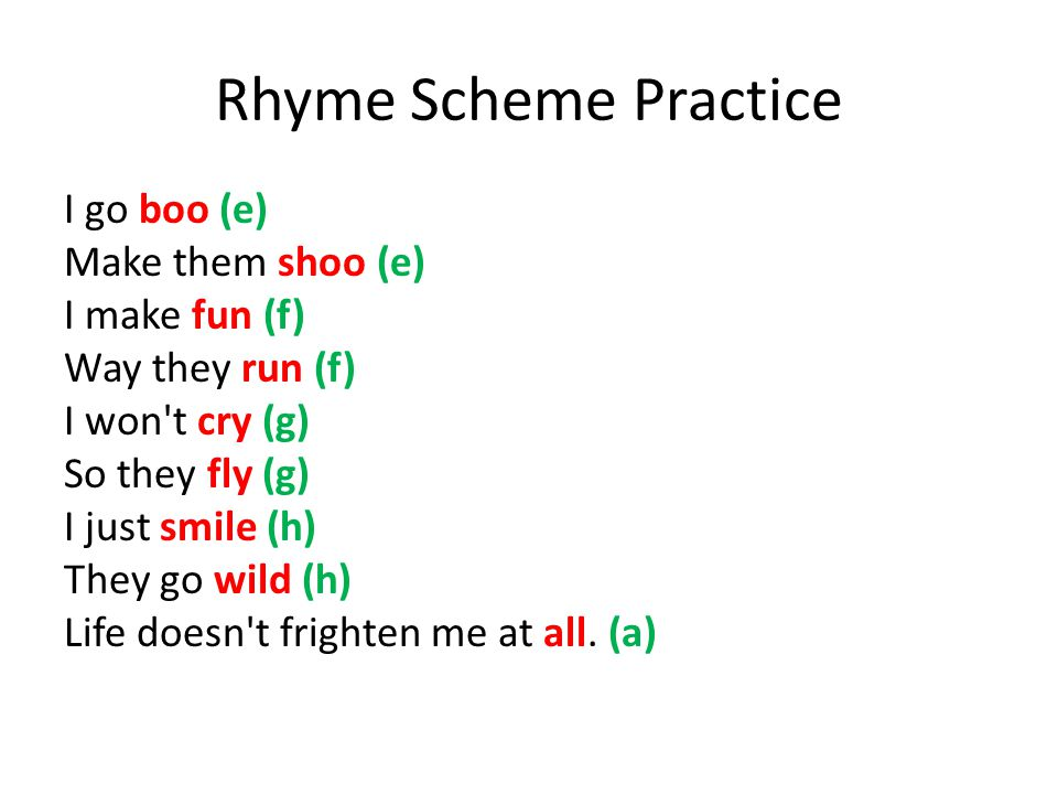 Rhyme Scheme Practice I go boo (e) Make them shoo (e) I make fun (f) Way they run (f) I won t cry (g) So they fly (g) I just smile (h) They go wild (h) Life doesn t frighten me at all.