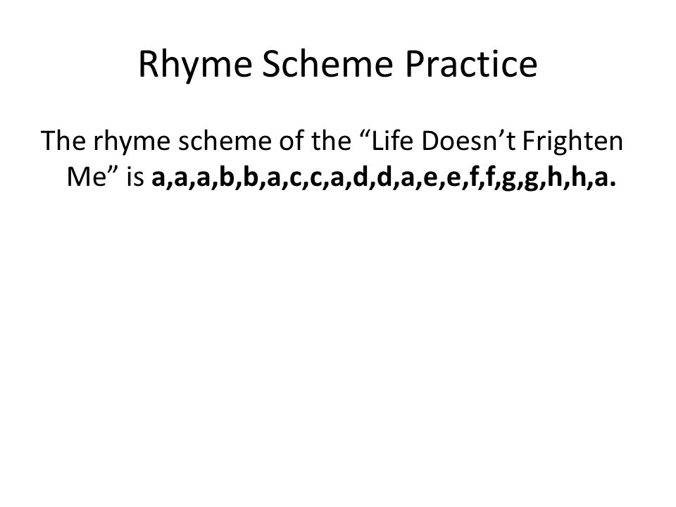 Rhyme Scheme Practice The rhyme scheme of the Life Doesn't Frighten Me is a,a,a,b,b,a,c,c,a,d,d,a,e,e,f,f,g,g,h,h,a.
