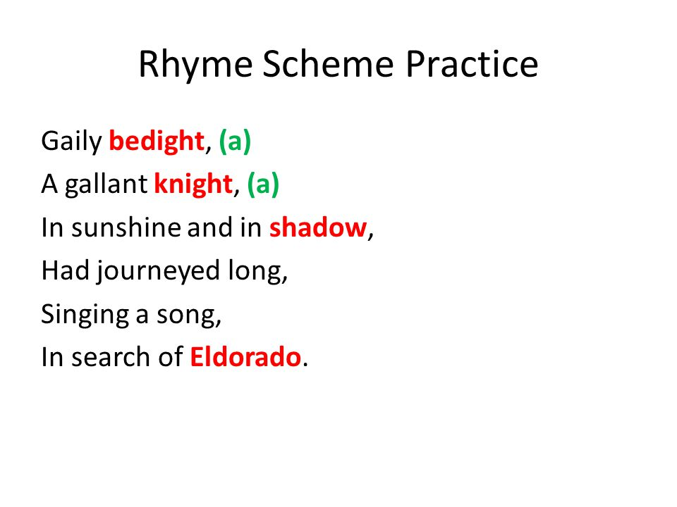 Rhyme Scheme Practice Gaily bedight, (a) A gallant knight, (a) In sunshine and in shadow, Had journeyed long, Singing a song, In search of Eldorado.
