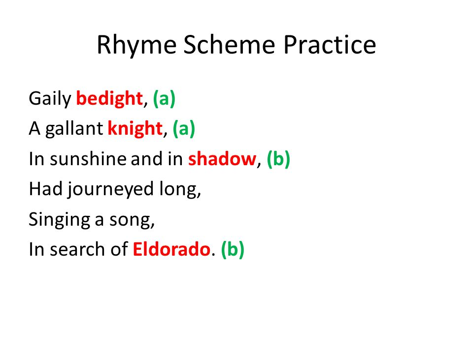 Rhyme Scheme Practice Gaily bedight, (a) A gallant knight, (a) In sunshine and in shadow, (b) Had journeyed long, Singing a song, In search of Eldorado.