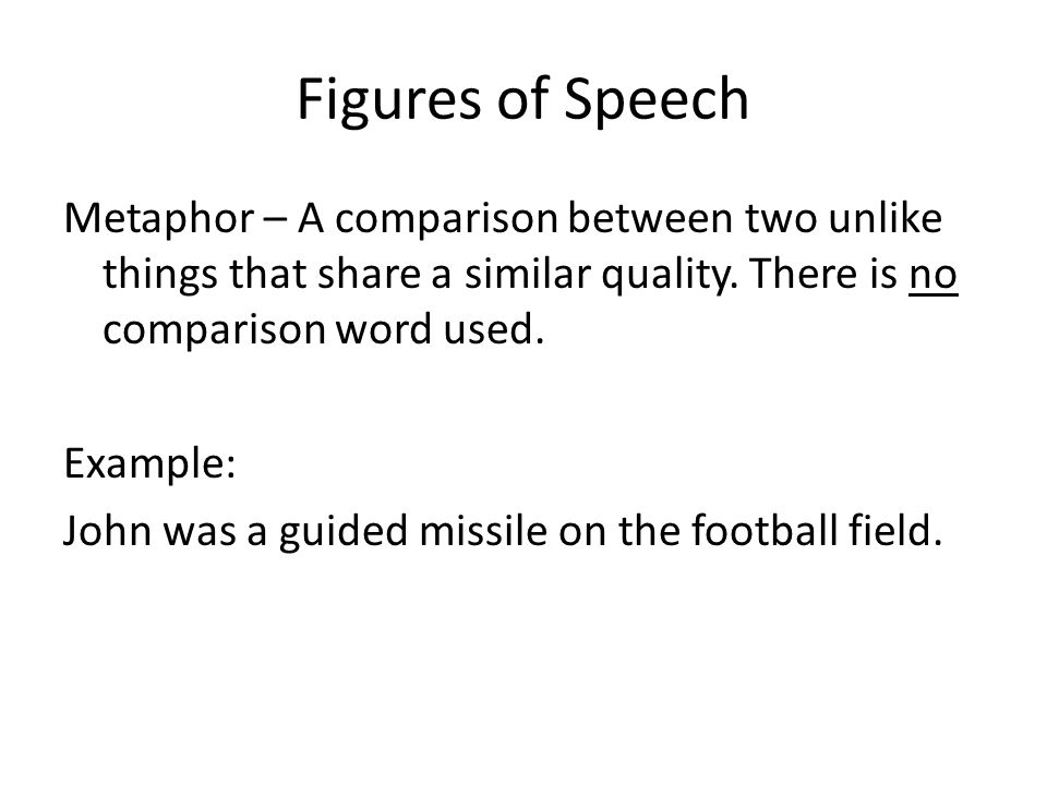 Figures of Speech Metaphor – A comparison between two unlike things that share a similar quality.