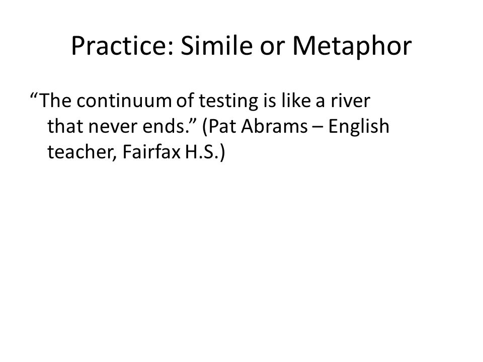Practice: Simile or Metaphor The continuum of testing is like a river that never ends. (Pat Abrams – English teacher, Fairfax H.S.)