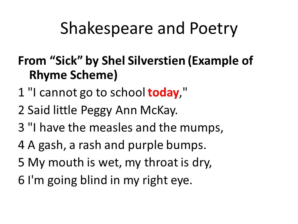 Shakespeare and Poetry From Sick by Shel Silverstien (Example of Rhyme Scheme) 1 I cannot go to school today, 2 Said little Peggy Ann McKay.