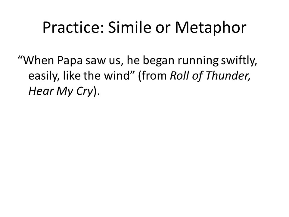 Practice: Simile or Metaphor When Papa saw us, he began running swiftly, easily, like the wind (from Roll of Thunder, Hear My Cry).