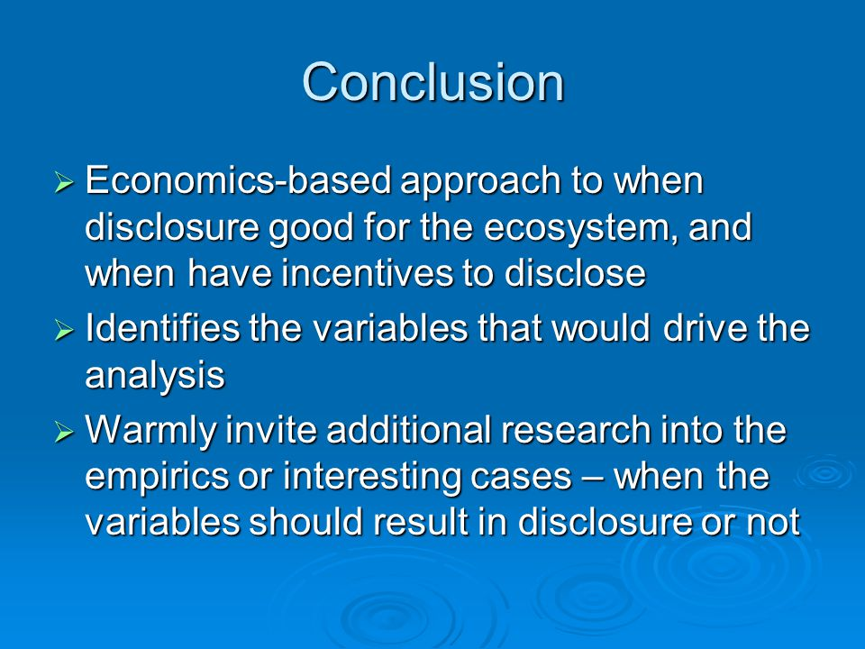 Conclusion  Economics-based approach to when disclosure good for the ecosystem, and when have incentives to disclose  Identifies the variables that would drive the analysis  Warmly invite additional research into the empirics or interesting cases – when the variables should result in disclosure or not