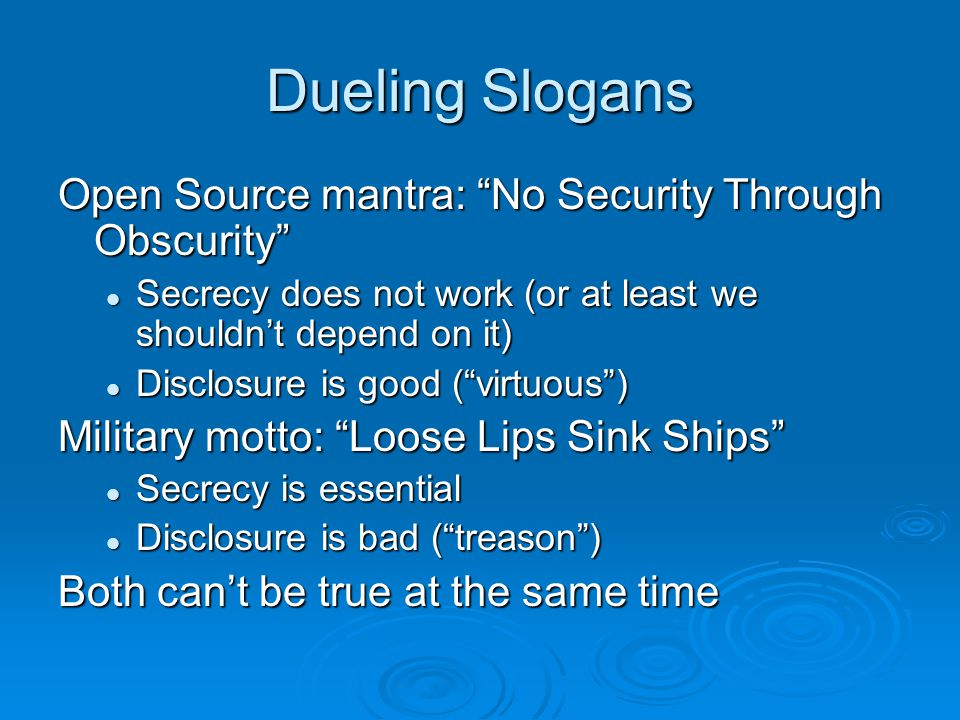 Dueling Slogans Open Source mantra: No Security Through Obscurity Secrecy does not work (or at least we shouldn't depend on it) Secrecy does not work (or at least we shouldn't depend on it) Disclosure is good ( virtuous ) Disclosure is good ( virtuous ) Military motto: Loose Lips Sink Ships Secrecy is essential Secrecy is essential Disclosure is bad ( treason ) Disclosure is bad ( treason ) Both can't be true at the same time