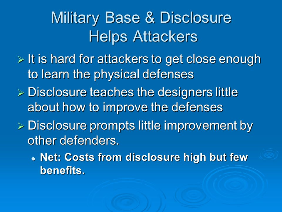 Military Base & Disclosure Helps Attackers  It is hard for attackers to get close enough to learn the physical defenses  Disclosure teaches the designers little about how to improve the defenses  Disclosure prompts little improvement by other defenders.