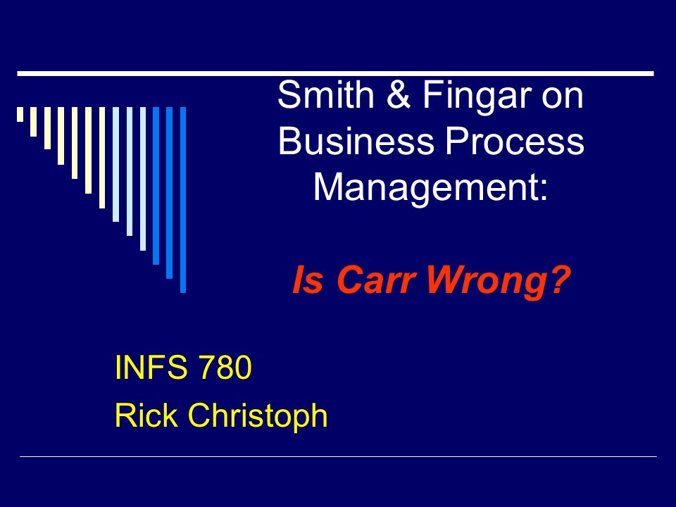 Smith & Fingar on Business Process Management: Is Carr Wrong INFS 780 Rick Christoph