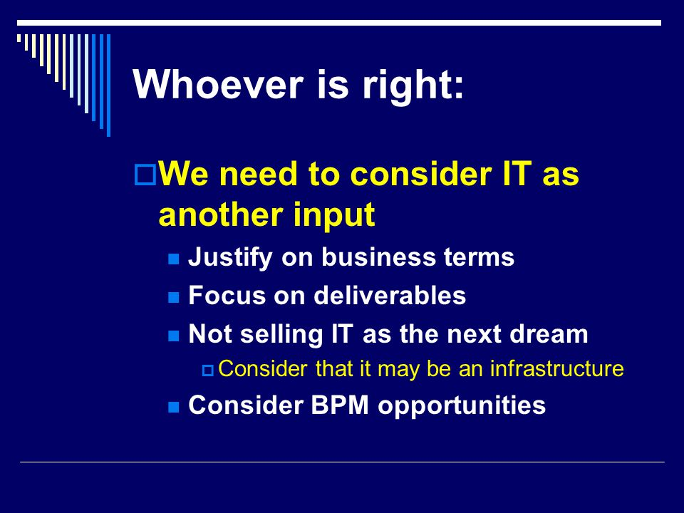 Whoever is right:  We need to consider IT as another input Justify on business terms Focus on deliverables Not selling IT as the next dream  Consider that it may be an infrastructure Consider BPM opportunities