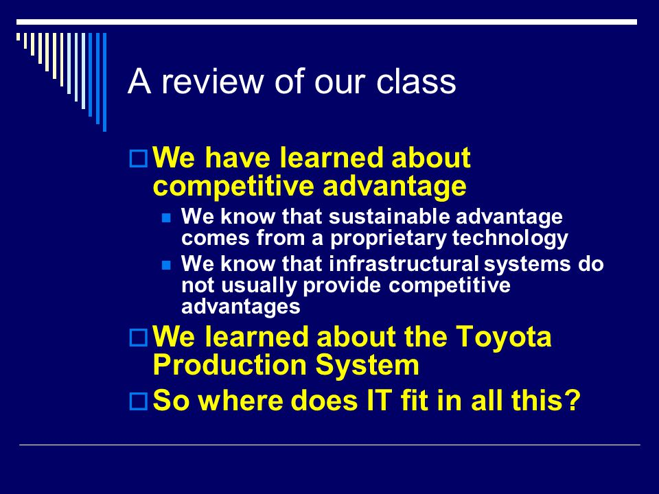 A review of our class  We have learned about competitive advantage We know that sustainable advantage comes from a proprietary technology We know that infrastructural systems do not usually provide competitive advantages  We learned about the Toyota Production System  So where does IT fit in all this