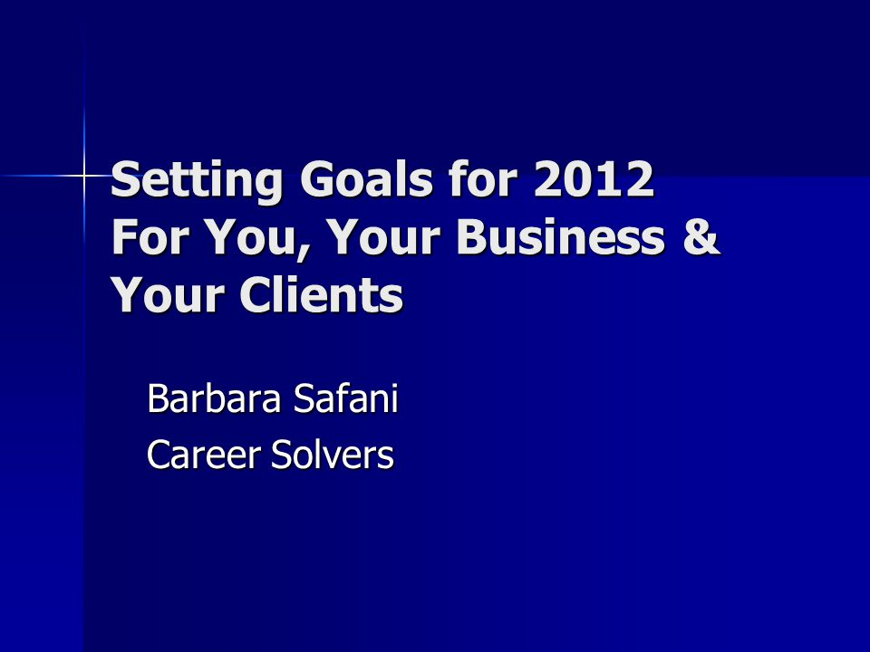 Setting Goals for 2012 For You, Your Business & Your Clients Barbara Safani Career Solvers
