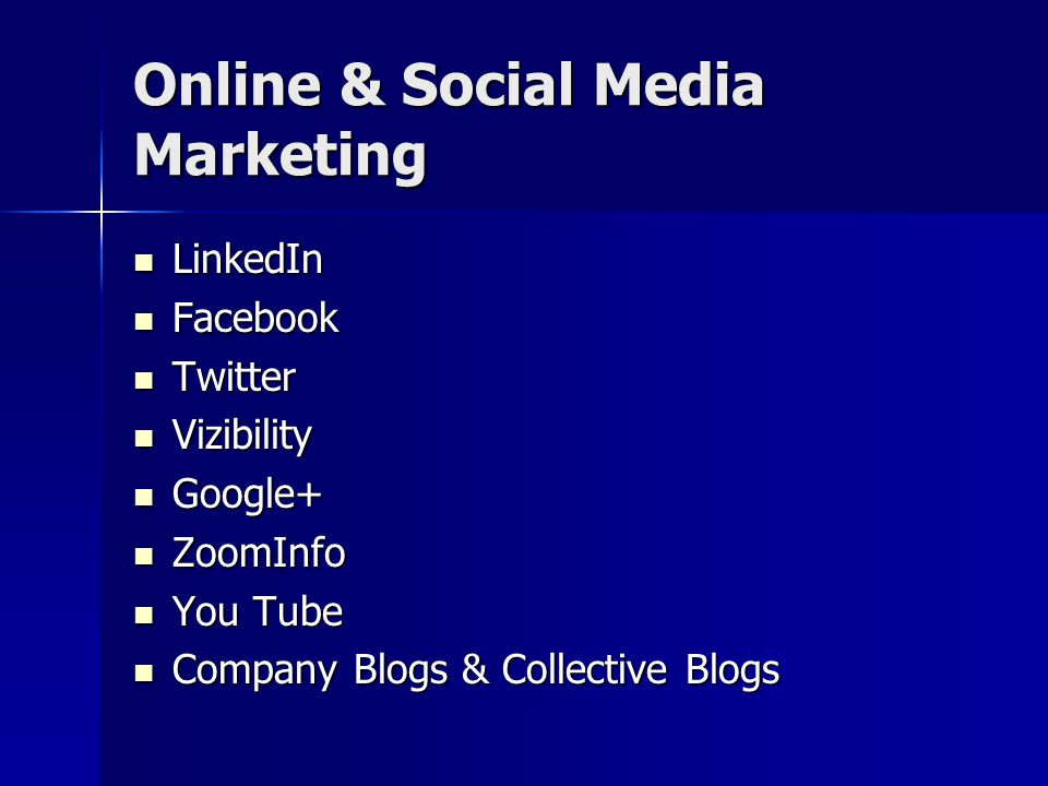 Online & Social Media Marketing LinkedIn LinkedIn Facebook Facebook Twitter Twitter Vizibility Vizibility Google+ Google+ ZoomInfo ZoomInfo You Tube You Tube Company Blogs & Collective Blogs Company Blogs & Collective Blogs