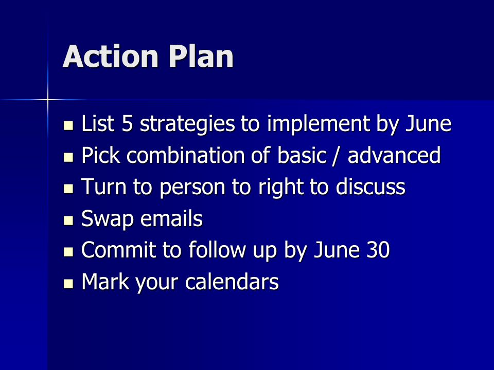 Action Plan List 5 strategies to implement by June List 5 strategies to implement by June Pick combination of basic / advanced Pick combination of basic / advanced Turn to person to right to discuss Turn to person to right to discuss Swap  s Swap  s Commit to follow up by June 30 Commit to follow up by June 30 Mark your calendars Mark your calendars