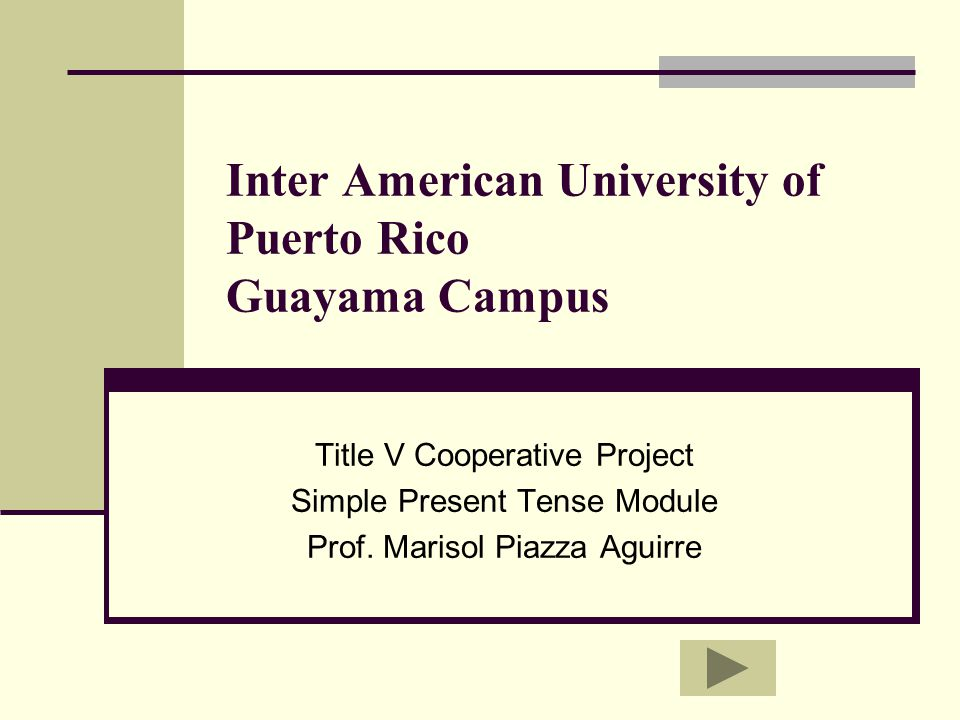 Inter American University of Puerto Rico Guayama Campus Title V Cooperative Project Simple Present Tense Module Prof.