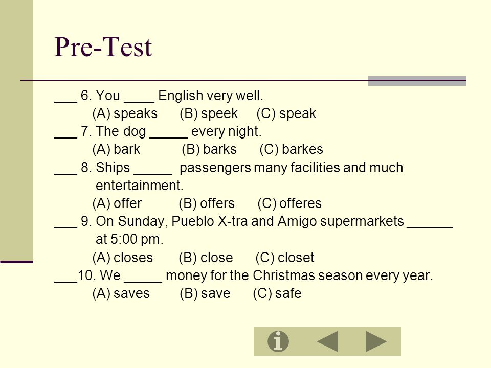 Pre-Test ___ 6. You ____ English very well. (A) speaks (B) speek (C) speak ___ 7.