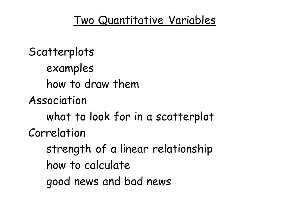 Two Quantitative Variables Scatterplots examples how to draw them Association what to look for in a scatterplot Correlation strength of a linear relationship how to calculate good news and bad news