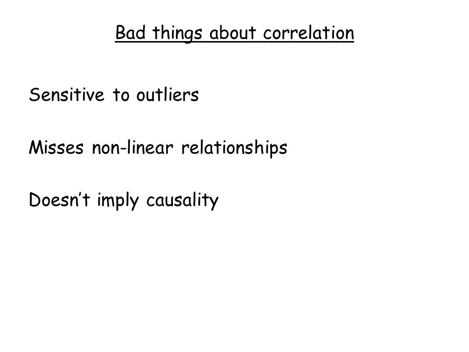 Bad things about correlation Sensitive to outliers Misses non-linear relationships Doesn't imply causality