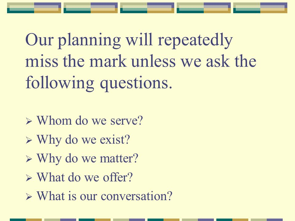Our planning will repeatedly miss the mark unless we ask the following questions.