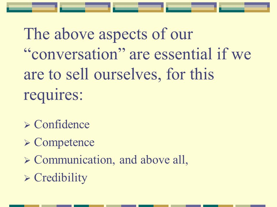 The above aspects of our conversation are essential if we are to sell ourselves, for this requires:  Confidence  Competence  Communication, and above all,  Credibility