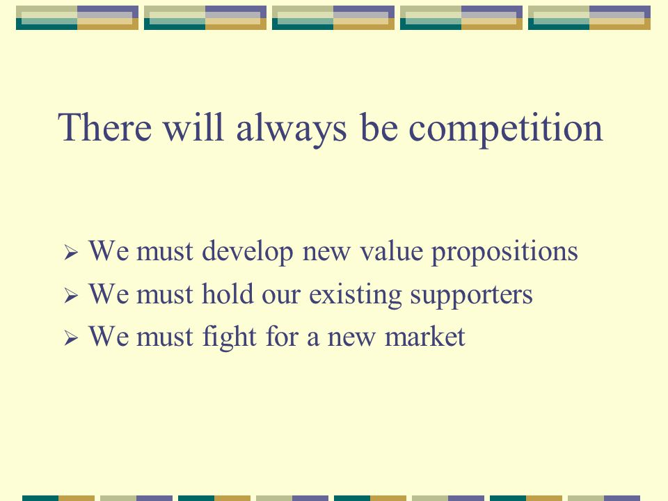 There will always be competition  We must develop new value propositions  We must hold our existing supporters  We must fight for a new market