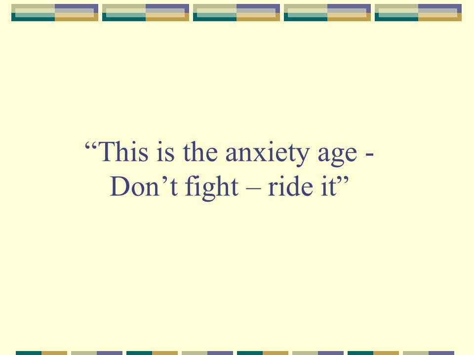 This is the anxiety age - Don't fight – ride it