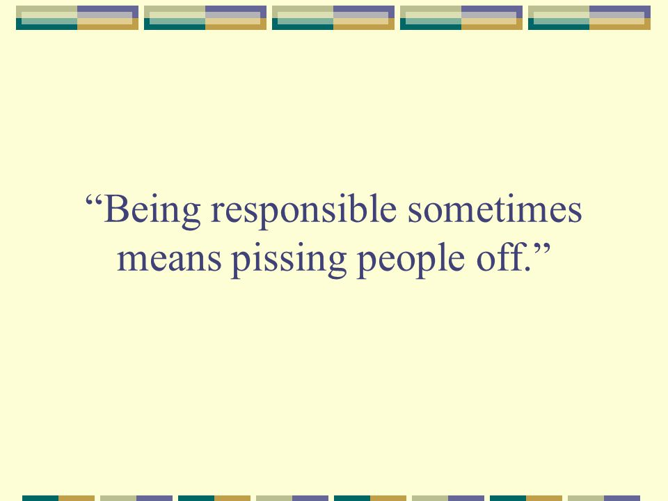 Being responsible sometimes means pissing people off.
