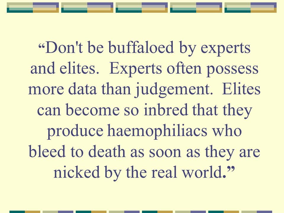 Don t be buffaloed by experts and elites. Experts often possess more data than judgement.