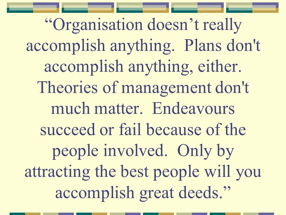 Organisation doesn't really accomplish anything. Plans don t accomplish anything, either.