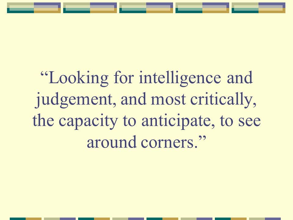 Looking for intelligence and judgement, and most critically, the capacity to anticipate, to see around corners.