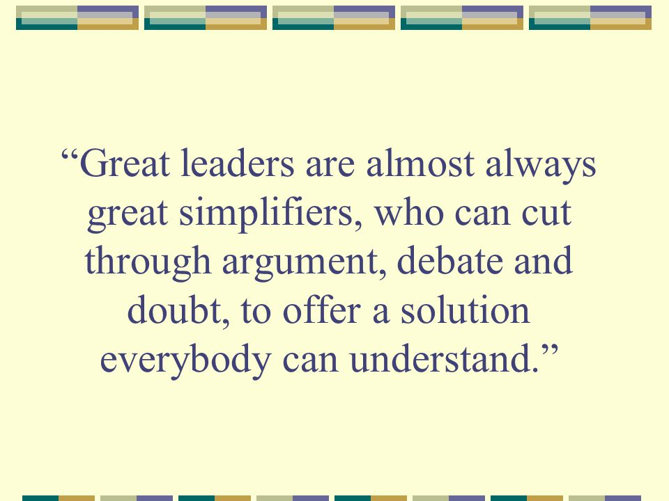 Great leaders are almost always great simplifiers, who can cut through argument, debate and doubt, to offer a solution everybody can understand.
