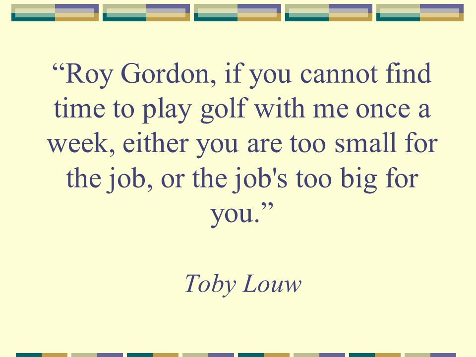 Roy Gordon, if you cannot find time to play golf with me once a week, either you are too small for the job, or the job s too big for you. Toby Louw