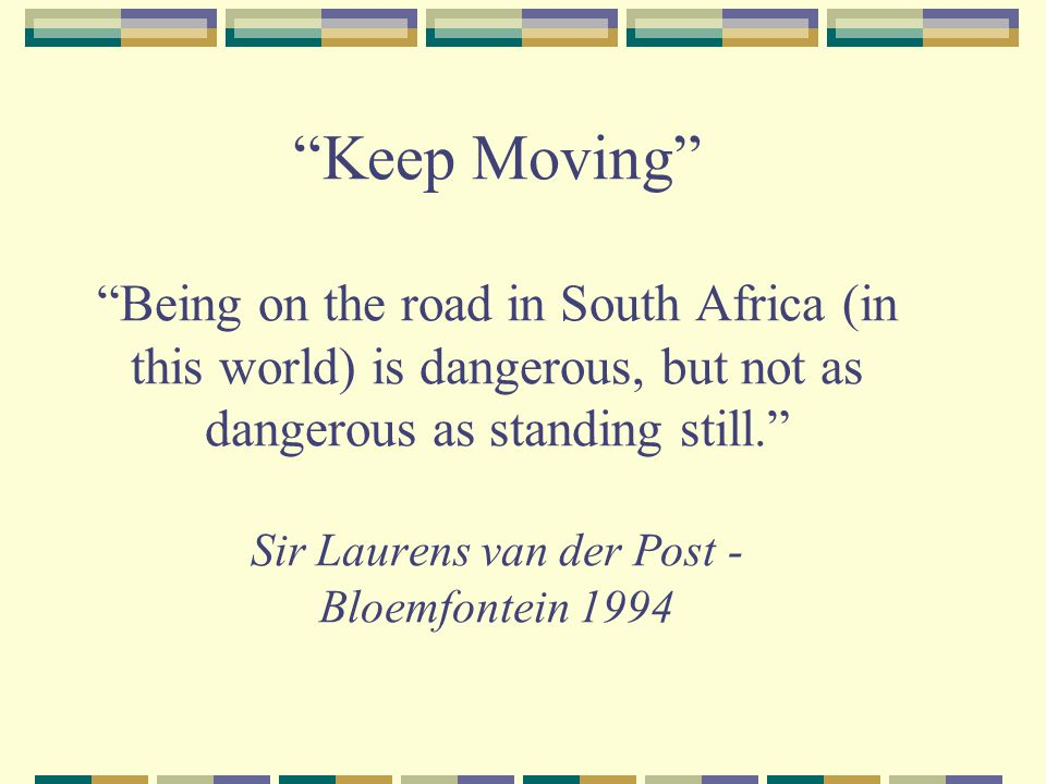 Keep Moving Being on the road in South Africa (in this world) is dangerous, but not as dangerous as standing still. Sir Laurens van der Post - Bloemfontein 1994